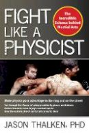 Thalken, Jason - Fight Like a Physicist: The Incredible Science Behind Martial Arts - 9781594393389 - V9781594393389