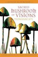 Ralph Metzner - Sacred Mushroom of Visions: Teonanácatl: A Sourcebook on the Psilocybin Mushroom - 9781594770449 - V9781594770449