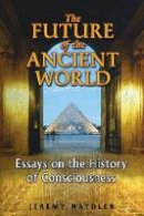 Naydler, Jeremy - The Future of the Ancient World: Essays on the History of Consciousness - 9781594772924 - V9781594772924