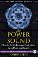 Leeds, Joshua - The Power of Sound: How to Be Healthy and Productive Using Music and Sound - 9781594773501 - V9781594773501
