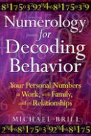 Brill, Michael - Numerology for Decoding Behavior: Your Personal Numbers at Work, with Family, and in Relationships - 9781594773747 - V9781594773747