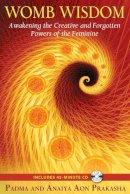Prakasha, Padma Aon, Prakasha, Anaiya Aon - Womb Wisdom: Awakening the Creative and Forgotten Powers of the Feminine - 9781594773785 - V9781594773785