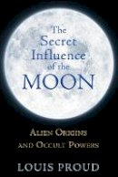Proud, Louis - The Secret Influence of the Moon: Alien Origins and Occult Powers - 9781594774942 - V9781594774942