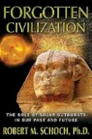 Schoch Ph.D., Robert M. - Forgotten Civilization: The Role of Solar Outbursts in Our Past and Future - 9781594774973 - V9781594774973