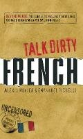 Munier, Alexis, Tichelli, Emmanuel - Talk Dirty French: Beyond Merde:  The curses, slang, and street lingo you need to Know when you speak francais - 9781598696653 - V9781598696653