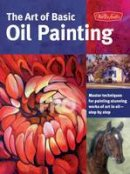 Sulkowski, James, McConlogue, Jim, Gray, Lorraine, Baldwin, Marcia - The Art of Basic Oil Painting: Master techniques for painting stunning works of art in oil-step by step (Collector's Series) - 9781600583629 - V9781600583629