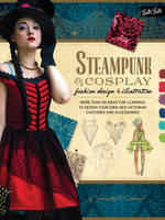 Crossland, Samantha - Steampunk & Cosplay Fashion Design & Illustration: More than 50 ideas for learning to design your own Neo-Victorian costumes and accessories (Learn to Draw) - 9781600584985 - V9781600584985