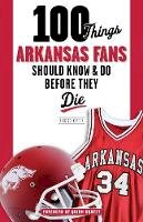 Schaeffer, Rick - 100 Things Arkansas Fans Should Know & Do Before They Die (100 Things...Fans Should Know) - 9781600789915 - V9781600789915