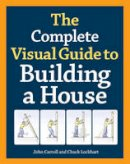 Lockhart, Charles, Carroll, John - The Complete Visual Guide to Building a House - 9781600850226 - V9781600850226