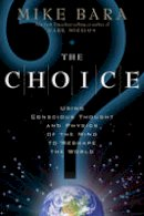 Bara, Mike - The Choice: Using Conscious Thought and Physics of the Mind to Reshape the World - 9781601631442 - V9781601631442