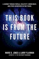 Jones, Marie, Flaxman, Larry - This Book is From the Future: A Journey Through Portals, Relativity, Worm Holes, and Other Adventures in Time Travel - 9781601631503 - V9781601631503
