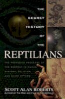 Roberts, Scott Alan - The Secret History of the Reptilians: The Pervasive Presence of the Serpent in Human History, Religion and Alien Mythos - 9781601632517 - V9781601632517
