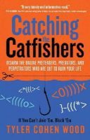 Cohen Wood, Tyler - Catching the Catfishers: Disarm the Online Pretenders, Predators, and Perpetrators Who Are Out to Ruin Your Life - 9781601633071 - V9781601633071