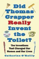 O'Reilly, Catherine - Did Thomas Crapper Really Invent the Toilet?: The Inventions That Changed Our Homes and Our Lives - 9781602393479 - KAK0001398
