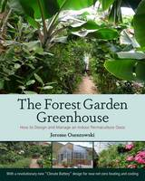 Osentowski, Jerome - The Forest Garden Greenhouse: How to Design and Manage an Indoor Permaculture Oasis - 9781603584265 - V9781603584265