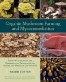 Cotter, Tradd - Organic Mushroom Farming and Mycoremediation: Simple to Advanced and Experimental Techniques for Indoor and Outdoor Cultivation - 9781603584555 - V9781603584555