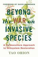 Orion, Tao - Beyond the War on Invasive Species: A Permaculture Approach to Ecosystem Restoration - 9781603585637 - V9781603585637