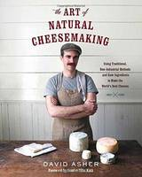 Asher, David - The Art of Natural Cheesemaking: Using Traditional, Non-Industrial Methods and Raw Ingredients to Make the World's Best Cheeses - 9781603585781 - V9781603585781