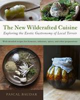 Baudar, Pascal - The New Wildcrafted Cuisine: Exploring the Exotic Gastronomy of Local Terroir - 9781603586061 - V9781603586061