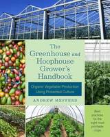 Mefferd, Andrew - The Greenhouse and Hoophouse Grower's Handbook: Organic Vegetable Production Using Protected Culture - 9781603586375 - V9781603586375