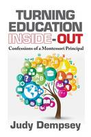 Judy Dempsey - Turning Education Inside-Out: Confessions of a Montessori Principal - 9781604271317 - V9781604271317