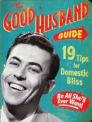 Ladies' Homemaker Monthly - The Good Husband Guide: 19 Tips for Domestic Bliss - 9781604330397 - V9781604330397