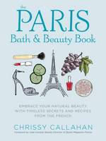 Callahan, Chrissy - The Paris Bath and Beauty Book: Embrace Your Natural Beauty with Timeless Secrets and Recipes from the French - 9781604336702 - V9781604336702