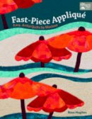 Hughes, Rose - Fast-Piece Applique: Easy, Artful Quilts by Machine - 9781604684698 - V9781604684698