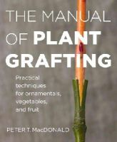 MacDonald, Peter T. - The Manual of Plant Grafting: The Practical Techniques for Ornamentals, Vegetables, and Fruit - 9781604694635 - V9781604694635