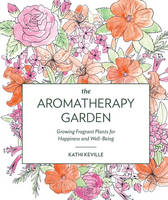 Keville, Kathi - The Aromatherapy Garden: Growing Fragrant Plants for Happiness and Well-Being - 9781604695496 - V9781604695496