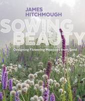 Hitchmough, James - Sowing Beauty: Designing Flowering Meadows from Seed - 9781604696325 - V9781604696325