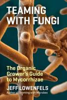 Lowenfels, Jeff - Teaming with Fungi: The Organic Grower's Guide to Mycorrhizae (Science for Gardeners) - 9781604697292 - V9781604697292
