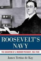 De Kay, James Tertius - Roosevelt's Navy: The Education of a Warrior President, 1882-1920 - 9781605982854 - KRC0005695