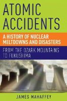 Mahaffey, James - Atomic Accidents: A History of Nuclear Meltdowns and Disasters: From the Ozark Mountains to Fukushima - 9781605986807 - V9781605986807