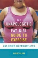 Blank, Hanne - The Unapologetic Fat Girl Guide to Exercise and Other Incendiary Acts - 9781607742869 - V9781607742869