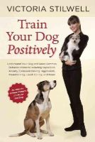 Stilwell, Victoria - Train Your Dog Positively: Understand Your Dog and Solve Common Behavior Problems Including Separation Anxiety, Excessive Barking, Aggression, Housetraining, Leash Pulling, and Mor - 9781607744146 - V9781607744146