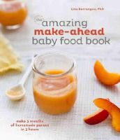 Barrangou, Lisa - The Amazing Make-Ahead Baby Food Book: Make 3 Months of Homemade Purees in 3 Hours - 9781607747147 - V9781607747147
