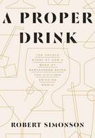 Simonson, Robert - A Proper Drink: The Untold Story of How a Band of Bartenders Saved the Civilized Drinking World - 9781607747543 - V9781607747543