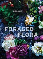 Roebuck, Louesa, Lonsdale, Sarah - Foraged Flora: A Year of Gathering and Arranging Wild Plants and Flowers - 9781607748601 - V9781607748601