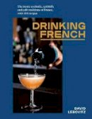 David Lebovitz - Drinking French: The Iconic Cocktails, Ap ritifs, and Caf Traditions of France, with 160 Recipes - 9781607749295 - 9781607749295