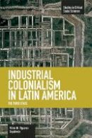 Sepúlveda, Victor  Manuel Figueroa - Industrial Colonialism in Latin America: The Third Stage (Studies in Critical Social Sciences) - 9781608464180 - V9781608464180