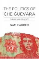 Farber, Samuel - The Politics of Che Guevara: Theory and Practice - 9781608466016 - V9781608466016