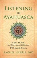 Harris, Rachel - Listening to Ayahuasca: New Hope for Depression, Addiction, PTSD, and Anxiety - 9781608684021 - V9781608684021