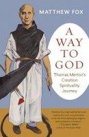 Fox, Matthew - A Way to God: Thomas Merton's Creation Spirituality Journey - 9781608684205 - V9781608684205