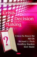 Ho, Chien-Ta Bruce; Pech, Richard J.; Durden, Geoffrey; Slade, Bert - Crisis Decision Making - 9781608760732 - V9781608760732