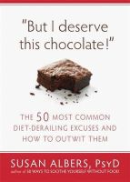 Albers PsyD, Susan - But I Deserve This Chocolate!: The Fifty Most Common Diet-Derailing Excuses and How to Outwit Them - 9781608820566 - V9781608820566