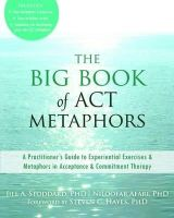 Stoddard PhD, Jill A., Afari PhD, Niloofar - The Big Book of ACT Metaphors: A Practitioner's Guide to Experiential Exercises and Metaphors in Acceptance and Commitment Therapy - 9781608825295 - V9781608825295