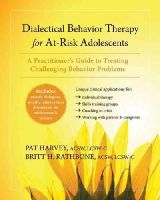 Harvey ACSW  LCSW-C, Pat, Rathbone MSSW  LCSW-C, Britt H. - Dialectical Behavior Therapy for At-Risk Adolescents: A Practitioner's Guide to Treating Challenging Behavior Problems - 9781608827985 - V9781608827985