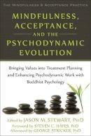 Stewart, Jason M. - Mindfulness, Acceptance, and the Psychodynamic Evolution: Bringing Values into Treatment Planning and Enhancing Psychodynamic Work with Buddhist ... Mindfulness and Acceptance Practica Series) - 9781608828876 - V9781608828876