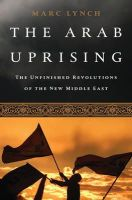 Lynch, Marc - The Arab Uprising: The Unfinished Revolutions of the New Middle East - 9781610392358 - V9781610392358